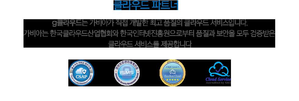 클라우드 파트너 g클라우드는 가비아가 직접 개발한 최고 품질의 클라우드 서비스입니다. 가비아는 한국클라우드산업협회와 한국인터넷진흥원으로부터 품질과 보안을 모두 검증받은 클라우드 서비스를 제공합니다.